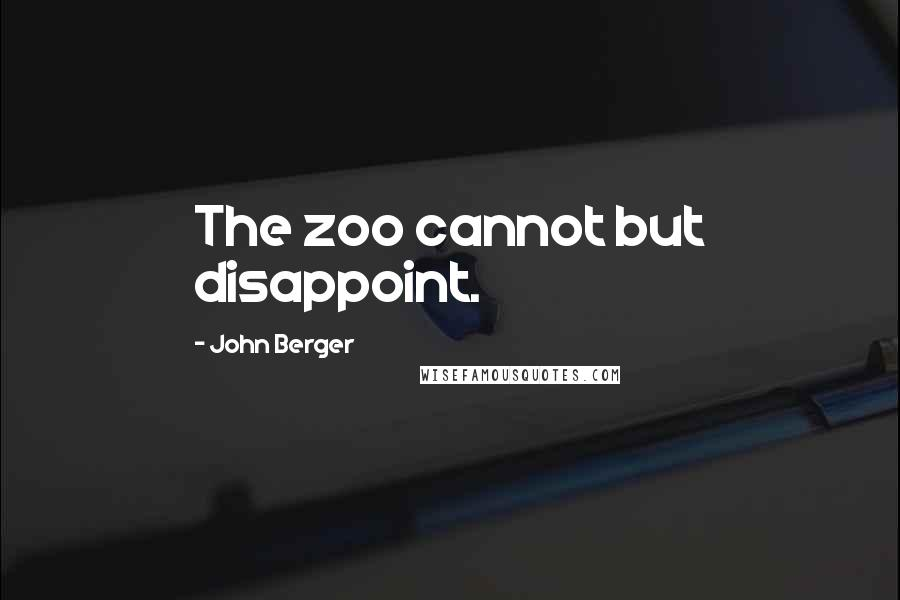 John Berger quotes: The zoo cannot but disappoint.