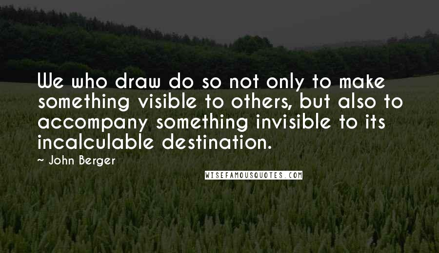 John Berger quotes: We who draw do so not only to make something visible to others, but also to accompany something invisible to its incalculable destination.