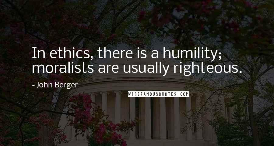 John Berger quotes: In ethics, there is a humility; moralists are usually righteous.