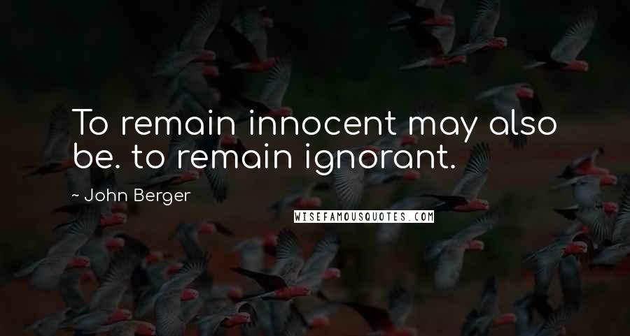 John Berger quotes: To remain innocent may also be. to remain ignorant.
