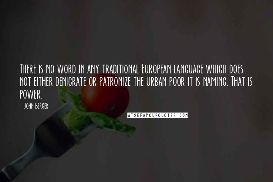 John Berger quotes: There is no word in any traditional European language which does not either denigrate or patronize the urban poor it is naming. That is power.