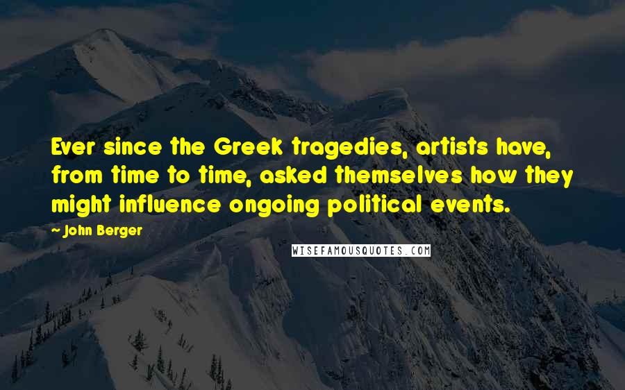John Berger quotes: Ever since the Greek tragedies, artists have, from time to time, asked themselves how they might influence ongoing political events.