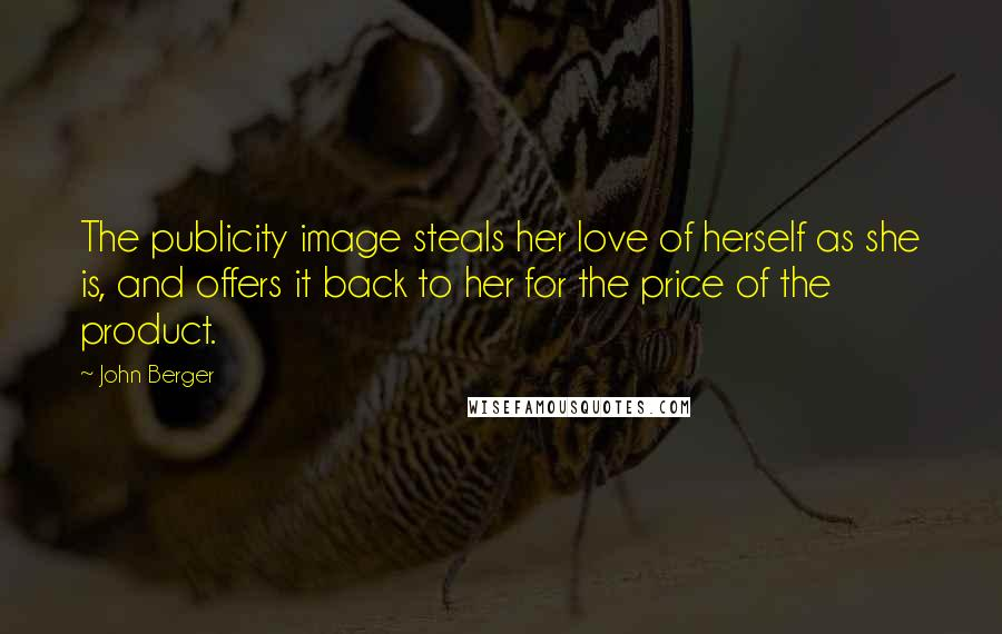 John Berger quotes: The publicity image steals her love of herself as she is, and offers it back to her for the price of the product.