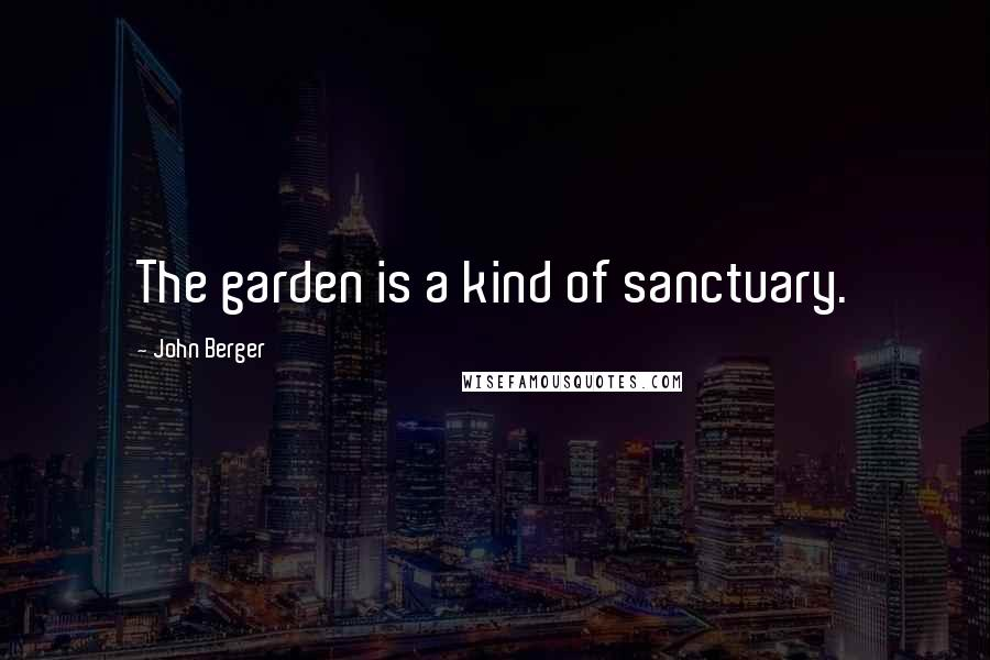 John Berger quotes: The garden is a kind of sanctuary.