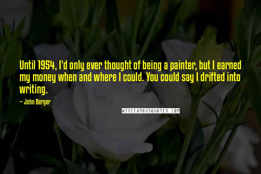 John Berger quotes: Until 1954, I'd only ever thought of being a painter, but I earned my money when and where I could. You could say I drifted into writing.
