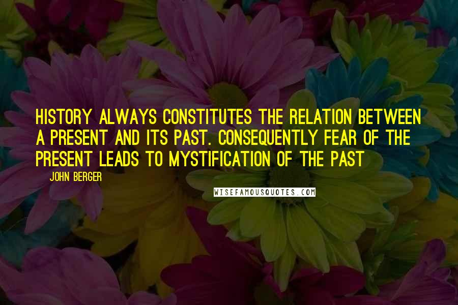 John Berger quotes: History always constitutes the relation between a present and its past. Consequently fear of the present leads to mystification of the past