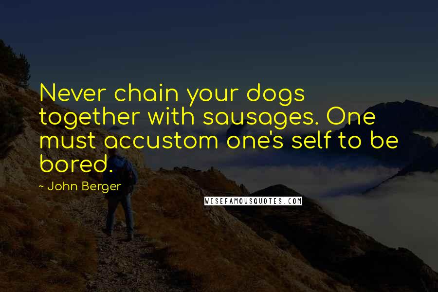 John Berger quotes: Never chain your dogs together with sausages. One must accustom one's self to be bored.