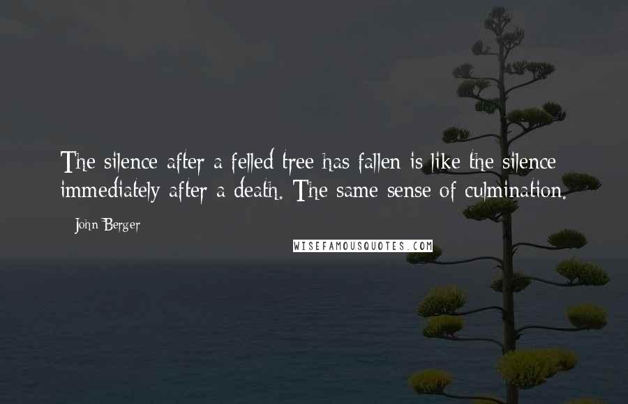 John Berger quotes: The silence after a felled tree has fallen is like the silence immediately after a death. The same sense of culmination.