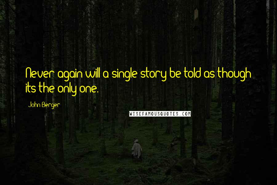 John Berger quotes: Never again will a single story be told as though its the only one.