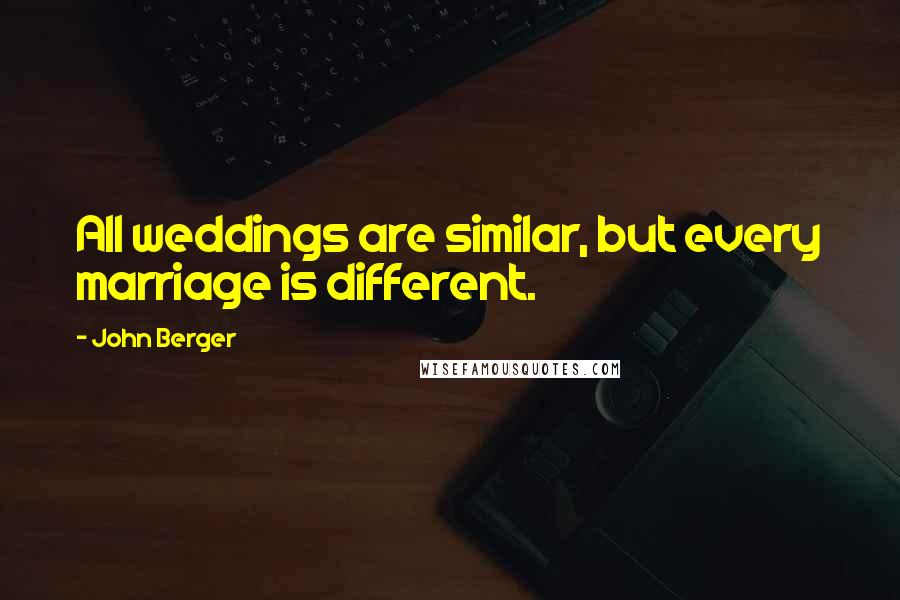 John Berger quotes: All weddings are similar, but every marriage is different.