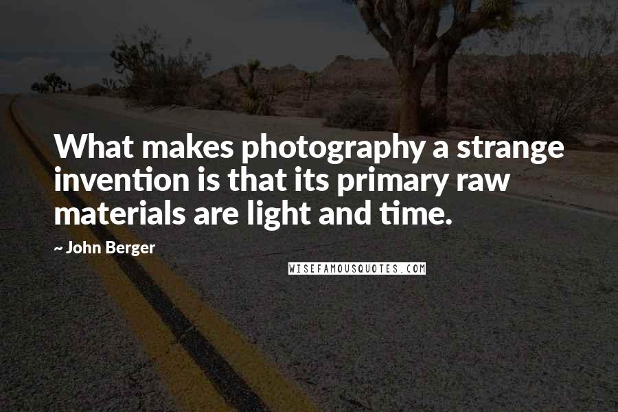 John Berger quotes: What makes photography a strange invention is that its primary raw materials are light and time.