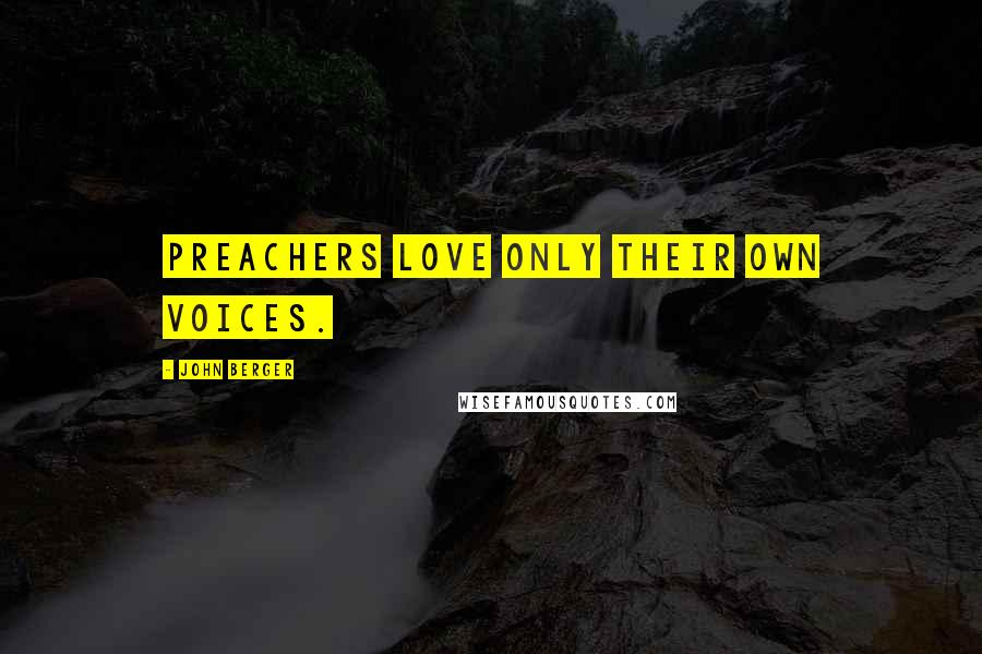 John Berger quotes: Preachers love only their own voices.