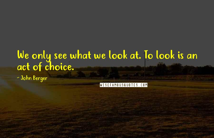 John Berger quotes: We only see what we look at. To look is an act of choice.