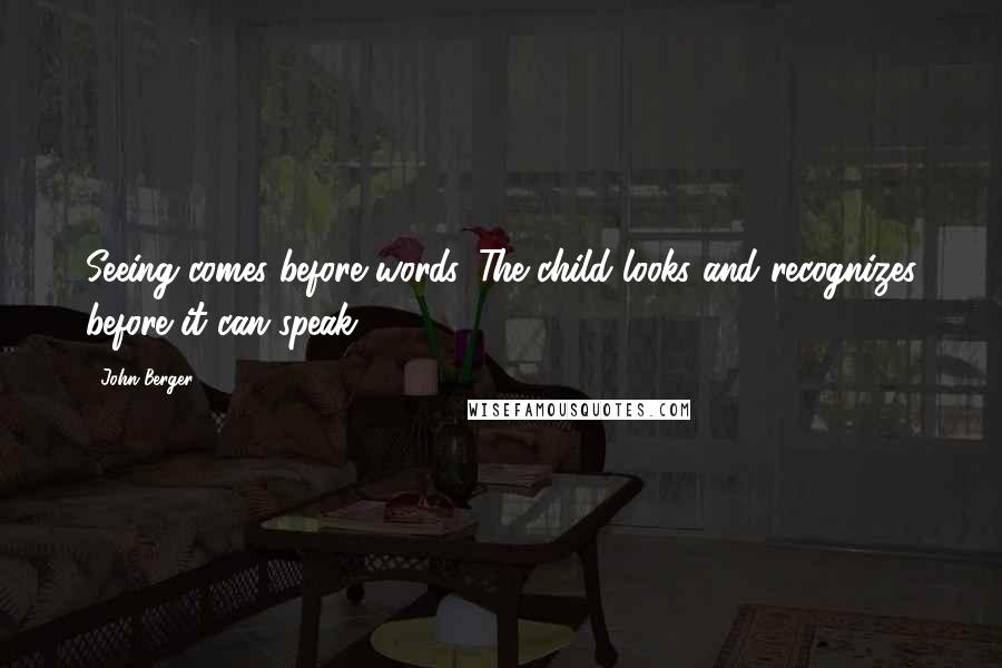 John Berger quotes: Seeing comes before words. The child looks and recognizes before it can speak.