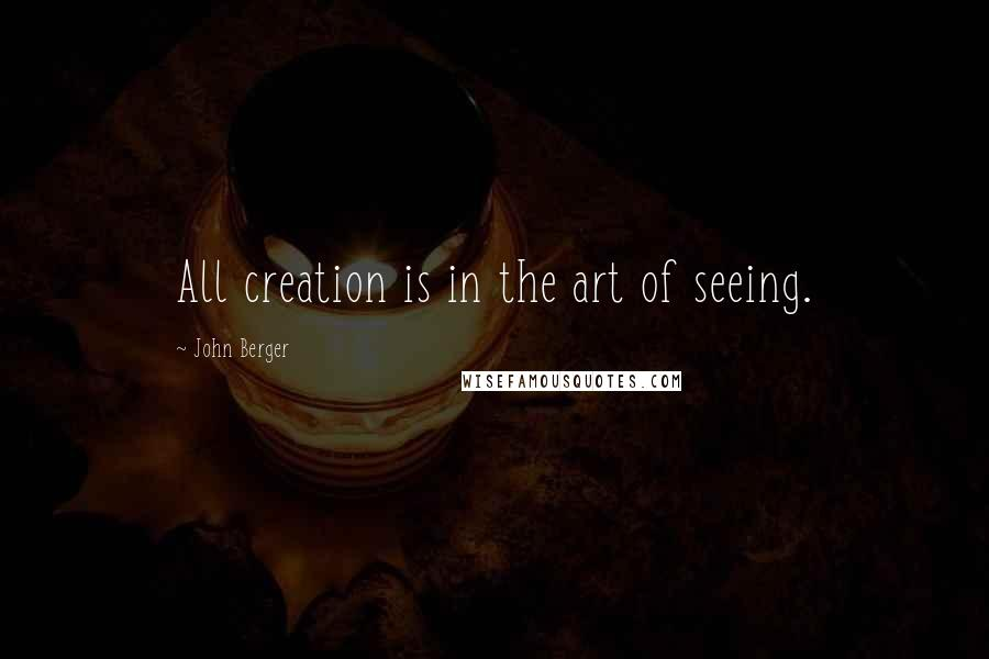 John Berger quotes: All creation is in the art of seeing.