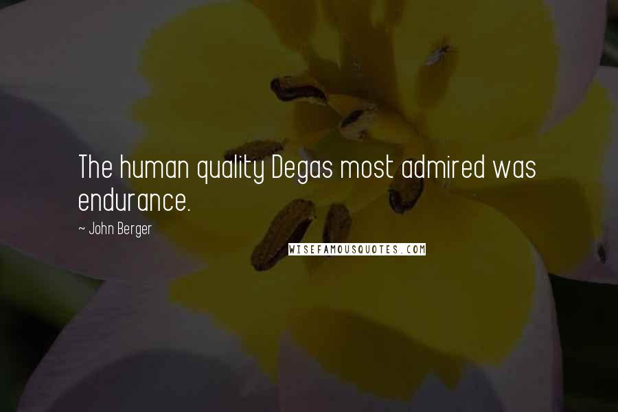 John Berger quotes: The human quality Degas most admired was endurance.