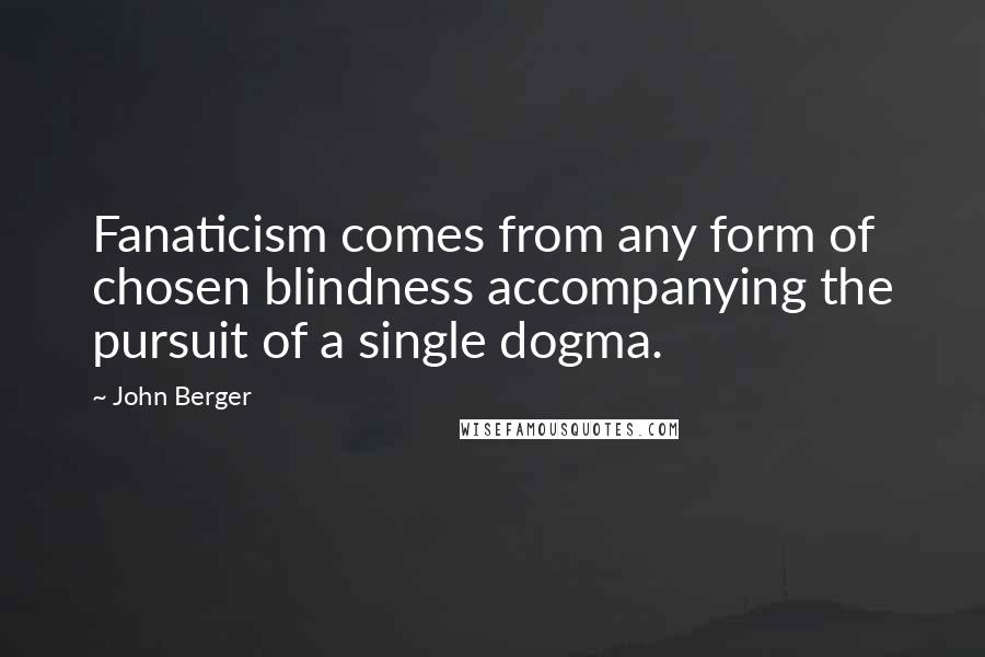 John Berger quotes: Fanaticism comes from any form of chosen blindness accompanying the pursuit of a single dogma.