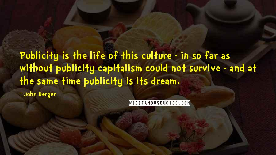 John Berger quotes: Publicity is the life of this culture - in so far as without publicity capitalism could not survive - and at the same time publicity is its dream.