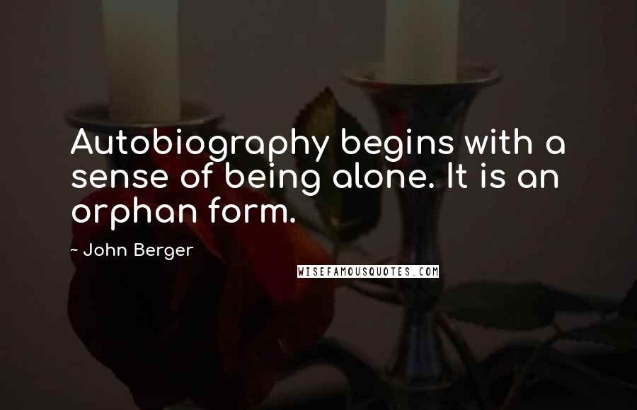 John Berger quotes: Autobiography begins with a sense of being alone. It is an orphan form.