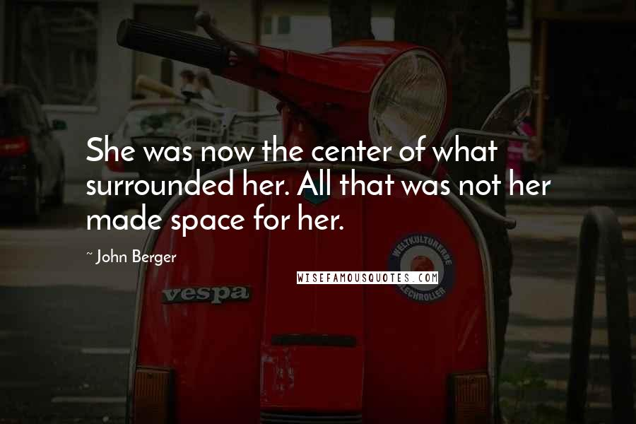 John Berger quotes: She was now the center of what surrounded her. All that was not her made space for her.