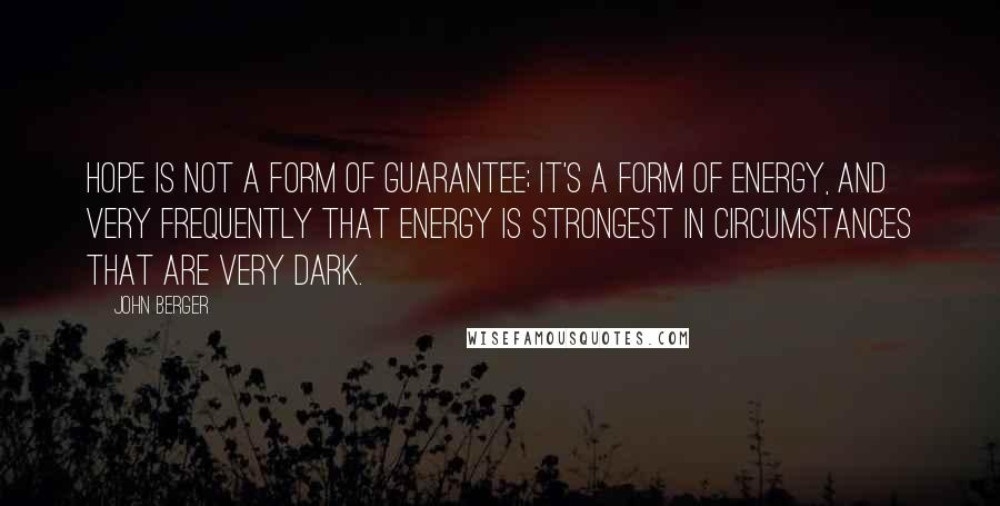 John Berger quotes: Hope is not a form of guarantee; it's a form of energy, and very frequently that energy is strongest in circumstances that are very dark.