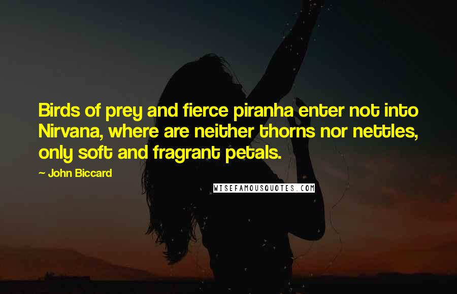 John Biccard quotes: Birds of prey and fierce piranha enter not into Nirvana, where are neither thorns nor nettles, only soft and fragrant petals.