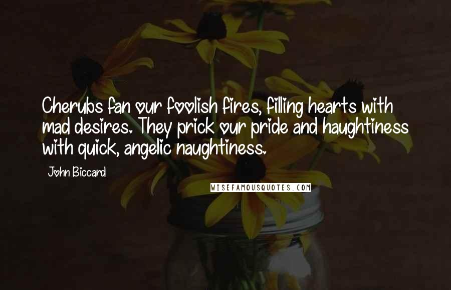 John Biccard quotes: Cherubs fan our foolish fires, filling hearts with mad desires. They prick our pride and haughtiness with quick, angelic naughtiness.