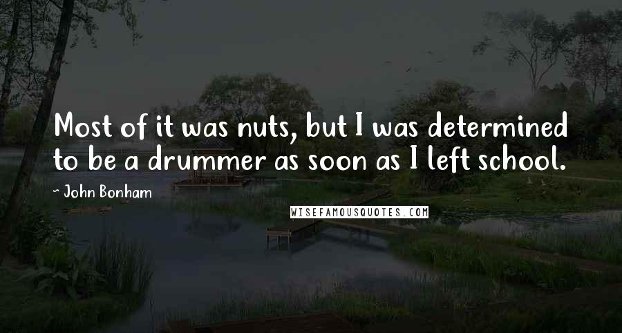 John Bonham quotes: Most of it was nuts, but I was determined to be a drummer as soon as I left school.