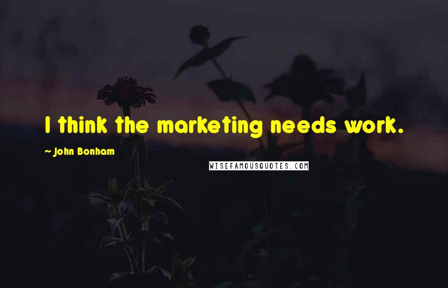 John Bonham quotes: I think the marketing needs work.