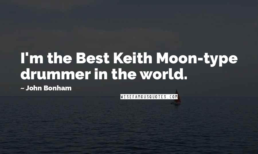 John Bonham quotes: I'm the Best Keith Moon-type drummer in the world.