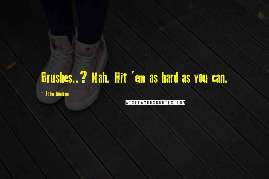 John Bonham quotes: Brushes..? Nah. Hit 'em as hard as you can.