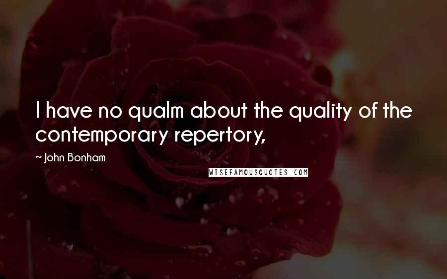 John Bonham quotes: I have no qualm about the quality of the contemporary repertory,