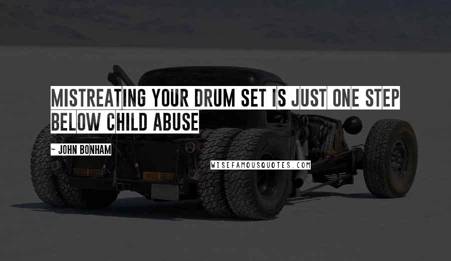 John Bonham quotes: Mistreating your drum set is just one step below child abuse
