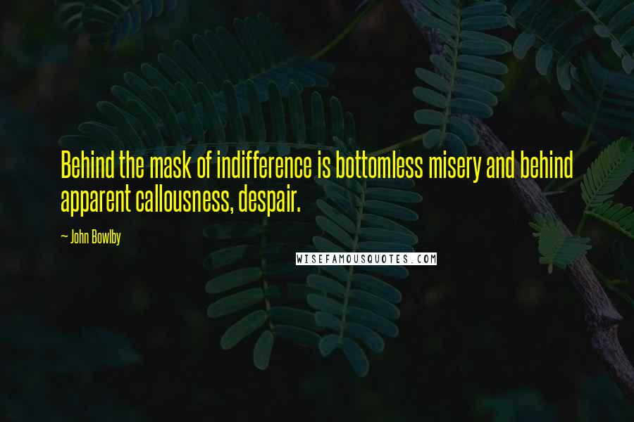 John Bowlby quotes: Behind the mask of indifference is bottomless misery and behind apparent callousness, despair.