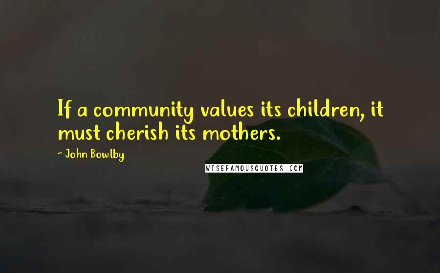 John Bowlby quotes: If a community values its children, it must cherish its mothers.