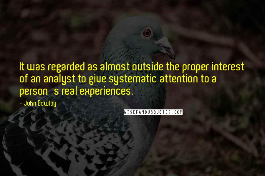 John Bowlby quotes: It was regarded as almost outside the proper interest of an analyst to give systematic attention to a person's real experiences.