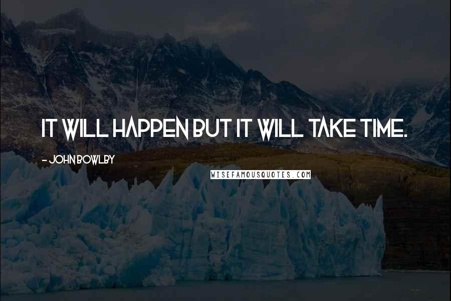 John Bowlby quotes: It will happen but it will take time.