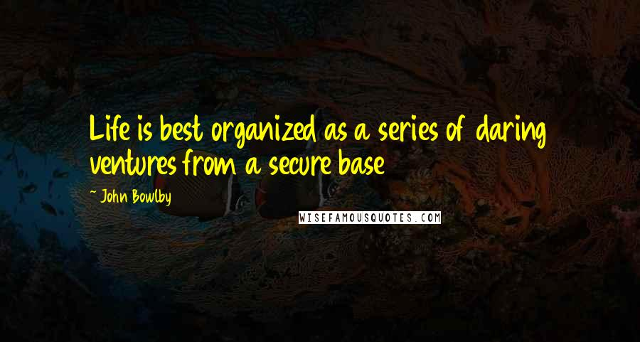 John Bowlby quotes: Life is best organized as a series of daring ventures from a secure base