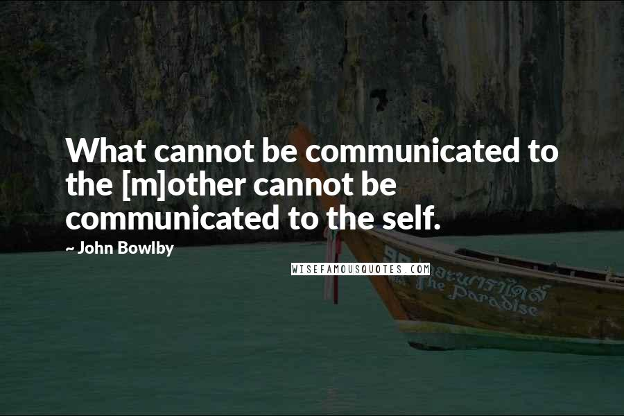 John Bowlby quotes: What cannot be communicated to the [m]other cannot be communicated to the self.