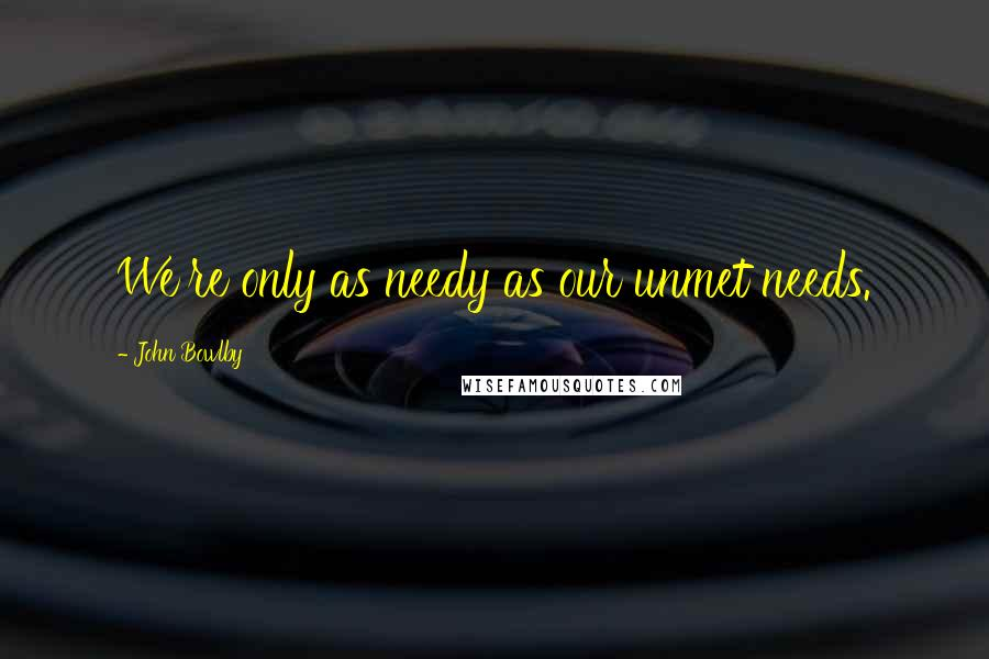 John Bowlby quotes: We're only as needy as our unmet needs.