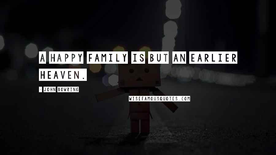 John Bowring quotes: A happy family is but an earlier heaven.