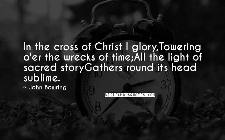 John Bowring quotes: In the cross of Christ I glory,Towering o'er the wrecks of time;All the light of sacred storyGathers round its head sublime.