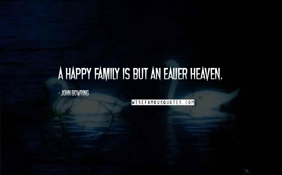 John Bowring quotes: A happy family is but an ealier heaven.