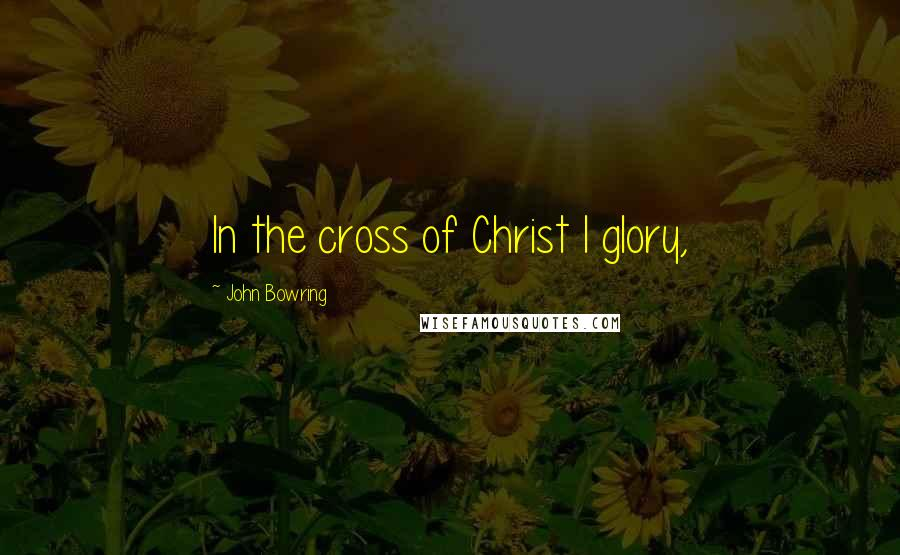 John Bowring quotes: In the cross of Christ I glory,