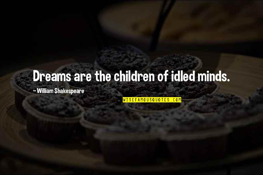 John Boyd Air Force Quotes By William Shakespeare: Dreams are the children of idled minds.