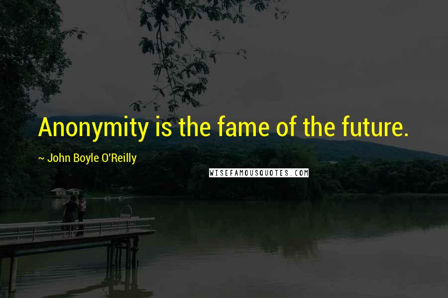 John Boyle O'Reilly quotes: Anonymity is the fame of the future.