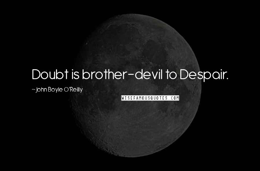 John Boyle O'Reilly quotes: Doubt is brother-devil to Despair.