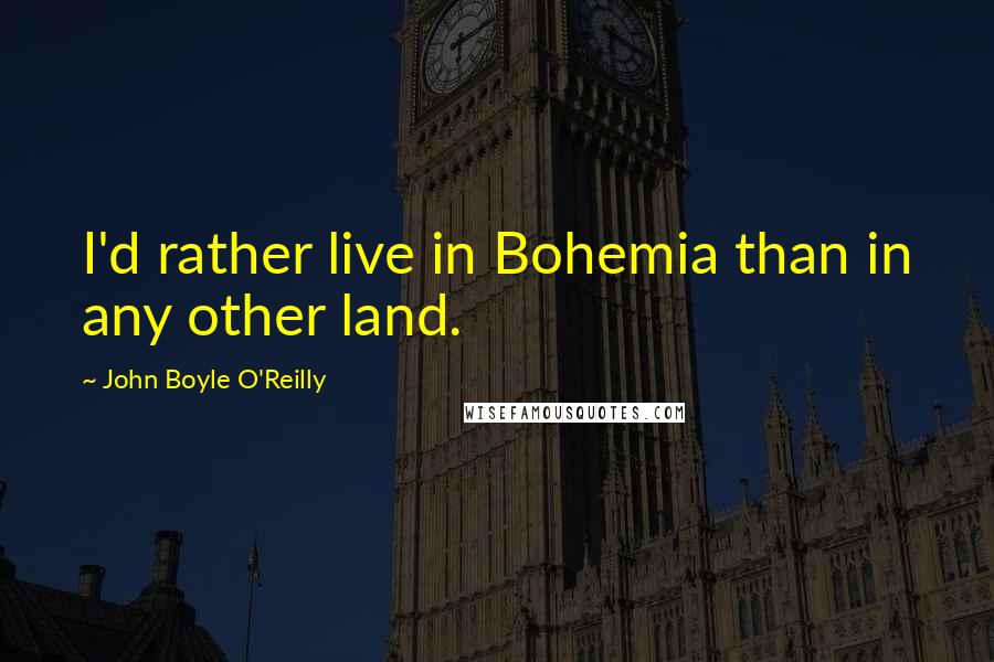 John Boyle O'Reilly quotes: I'd rather live in Bohemia than in any other land.