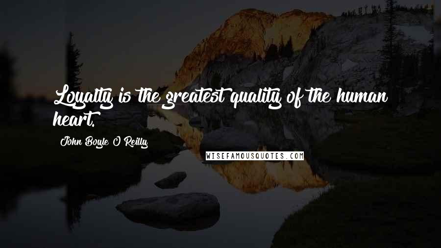 John Boyle O'Reilly quotes: Loyalty is the greatest quality of the human heart.