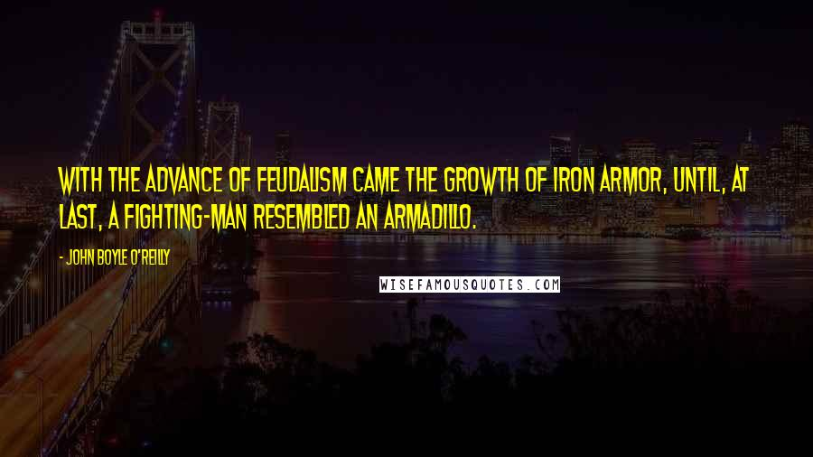 John Boyle O'Reilly quotes: With the advance of feudalism came the growth of iron armor, until, at last, a fighting-man resembled an armadillo.